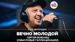 🅰️ Сергей Бобунец / Смысловые Галлюцинации - Вечно Молодой (#LIVE Авторадио)