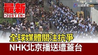 反送中/ 全球媒體關注抗爭 NHK北京播送遭蓋台【最新快訊】