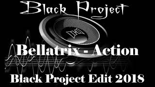 Bellatrix - Action (Black Project Edit) 2018