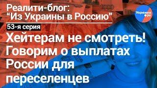 """""""Из Украины в Россию""""#53: не для хейтеров. О выплатах России переселенцам"""