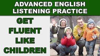 Get Fluent Like Children - Speak English Fluently - Advanced English Listening Practice - 84
