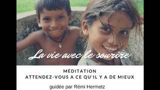 MEDITATION LA VIE AVEC LE SOURIRE - Attendez vous a ce qu'il y a de mieux