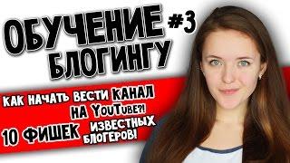 Урок №3: КАК НАЧАТЬ ВЕСТИ КАНАЛ НА YouTube// 10 ФИШЕК ИЗВЕСТНЫХ БЛОГЕРОВ