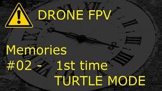 DRONE FPV - miniserie 'MEMORIES' - #02 - 1st time TURTLE MODE