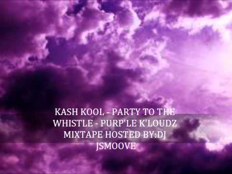 KASH KOOL - PARTY TO THE WHISTLE - PURP'LE K'LOUDZ MIXTAPE.wmv