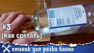 Как разрезать банку или бутылку – самодельный станок
