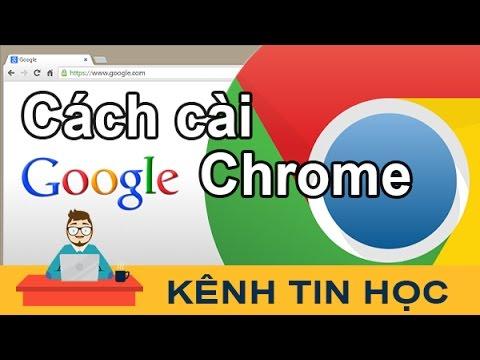 Cách tải và cài đặt Google Chrome mới nhất 2017