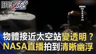 物體接近太空站會變透明!? NASA太空直播拍到清晰幽浮! 關鍵時刻 20170424-5 馬西屏 傅鶴齡 王瑞德
