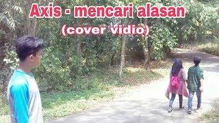 Axis -  Mencari Alasan ( Cover Vidio)
