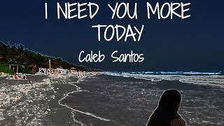 I NEED YOU MORE TODAY - Caleb Santos (lyrics)