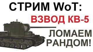 СТРИМ WoT: ВЗВОД КВ-5! ЛОМАЕМ РАНДОМ!