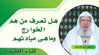 من هم الخوارج ؟ وما هى مبادئهم ؟ لقاء العقيدة مع فضيلة الدكتور عبد الله شاكر
