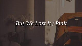 Pink - But We Lost It (Lyrics)