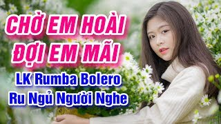 Chờ Em Hoài Đợi Em Mãi Sao Em Hững Hờ - LK Rumba Bolero Trữ Tình Ru Ngủ Người Nghe