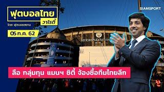 ลือ! กลุ่มทุน แมนฯ ซิตี้ จ้องซื้อทีมไทยลีก l ฟุตบอลไทยวาไรตี้ 05.07.62