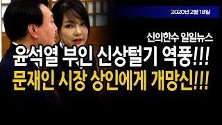 (일일뉴스) 문재인 시장 상인에게 개망신!!! 친노 윤석열 부인 신상털다 역풍!!! / 신의한수 20.02.18