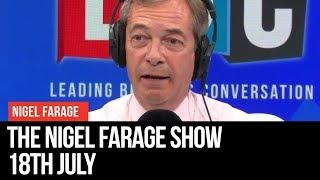 The Nigel Farage Show | LIVE Radio Debate - 18th July | LBC