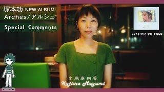 """塚本功 4TH ALBUM """"アルシュ""""【小島麻由美コメント】"""