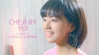 CHE.R.RY / YUI(Full Covered by コバソロ & 菅野樹梨)