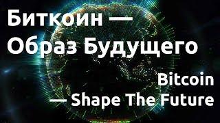 Биткоин — Образ Будущего / Bitcoin — Shape The Future (русская озвучка)