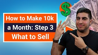 How to Make 10k a Month: Step 3 – What to Sell