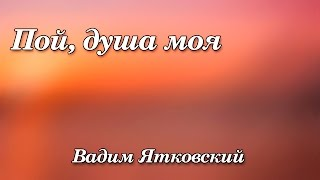 267. Пой душа моя - Вадим Ятковский