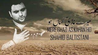 Mere Ghazi Kahan Ho میرے غازیؑ کہاں ہو | Shahid Baltistani |