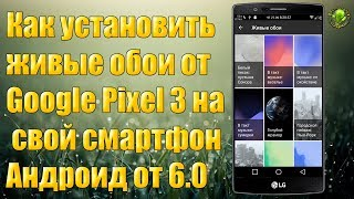 Как установить живые обои от Google Pixel 3 на свой смартфон (от 6.0)