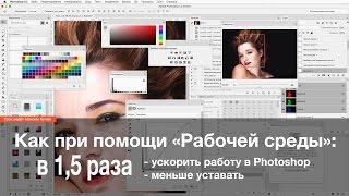 Как только при помощи «Рабочей среды» в 1.5 раза ускорить работу в Photoshop