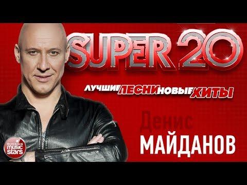 Денис МАЙДАНОВ ✬ SUPER 20 ✬ ЛУЧШИЕ ПЕСНИ ✬ НОВЫЕ ХИТЫ ✬