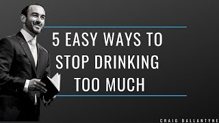 5 Easy Ways to Stop Drinking Too Much