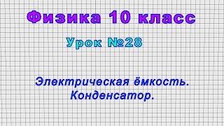 Физика 10 класс Урок 28 - Электрическая ёмкость. Конденсатор.