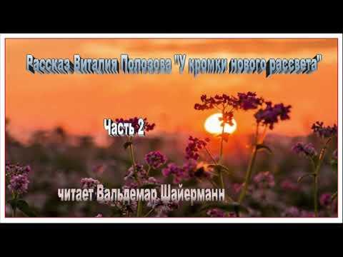 """Рассказ Виталия Полозова """"У кромки нового рассвета"""" часть 2, читает Вальдемар Шайерманн"""