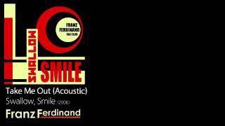 Take Me Out (Acoustic) - Swallow, Smile [2006] - Franz Ferdinand