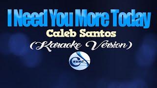 I NEED YOU MORE TODAY - Caleb Santos (KARAOKE VERSION)