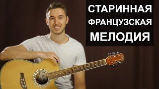 Как играть: СТАРИННУЮ ФРАНЦУЗСКУЮ МЕЛОДИЮ на гитаре | Видео урок | Разбор