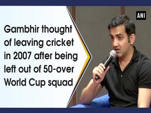 Gambhir thought of leaving cricket in 2007 after being left out of 50-over World Cup squad