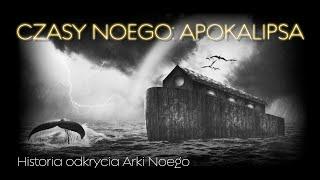Czasy Noego – Apokalipsa. Historia odkrycia Arki Noego.