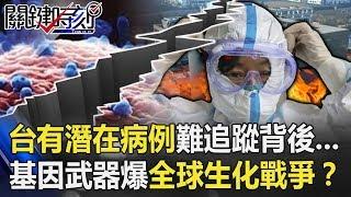 台灣有111個潛在病例難追蹤背後…「基因武器」引爆全球生化戰爭!? 【關鍵時刻】20200217-5 劉寶傑 李正皓 陳耀寬 王瑞德