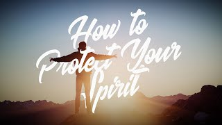 How to Protect Your Spirit