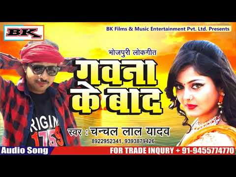 GAWANA KE BAD || CHANCHAL LAL YADAV || LATEST BHOJPURI SONGS 2018 HD