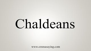 How To Pronounce Chaldeans
