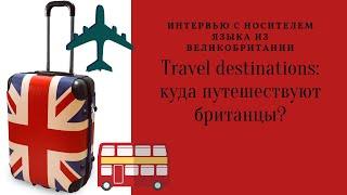 Travel destinations: куда путешествуют британцы?
