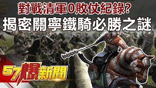 對戰清軍0敗仗紀錄? 揭密關寧鐵騎必勝之謎《57爆新聞》精選篇 網路獨播版