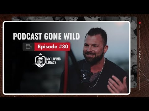 Podcast Gone Wild | My Living Legacy | Ep. 30