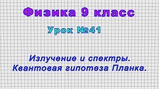 Физика 9 класс Урок 41 - Излучение и спектры. Квантовая гипотеза Планка.