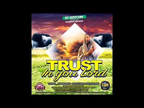 DJ DOTCOM PRESENTS TRUST IN YOU LORD GOSPEL MIX MARCH 2018 {GOLD COLLECTION}