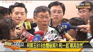"""柯郭王818合體破局?! 柯:一起""""順其自然"""" 新聞大白話  20190816"""