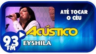 Eyshila - ATÉ TOCAR O CÉU - Acústico 93 - AO VIVO - Agosto de 2013