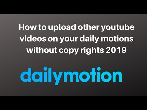 How to upload other youtube videos on your daily motions without copy rights 2019